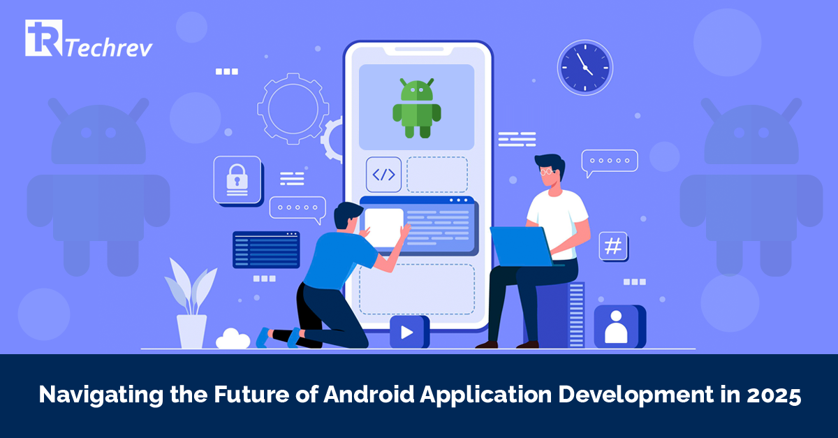Navigating the Future of Android Application Development in 2025